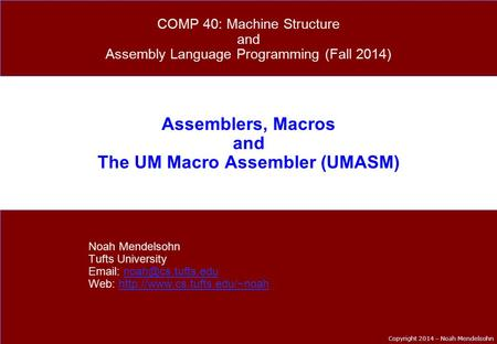 Copyright 2014 – Noah Mendelsohn Assemblers, Macros and The UM Macro Assembler (UMASM) Noah Mendelsohn Tufts University