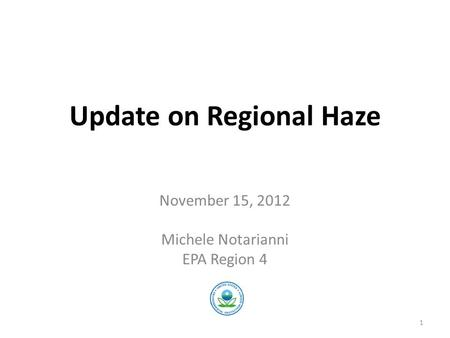 Update on Regional Haze November 15, 2012 Michele Notarianni EPA Region 4 1.