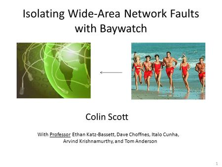 1 Isolating Wide-Area Network Faults with Baywatch Colin Scott With Professor Ethan Katz-Bassett, Dave Choffnes, Italo Cunha, Arvind Krishnamurthy, and.