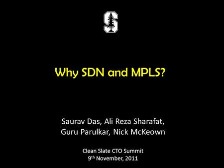 Why SDN and MPLS? Saurav Das, Ali Reza Sharafat, Guru Parulkar, Nick McKeown Clean Slate CTO Summit 9 th November, 2011.