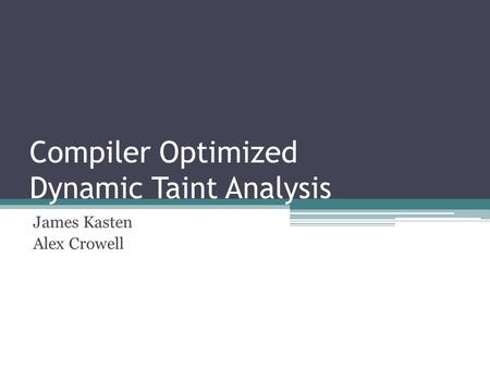 Compiler Optimized Dynamic Taint Analysis James Kasten Alex Crowell.