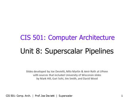 CIS 501: Comp. Arch. | Prof. Joe Devietti | Superscalar1 CIS 501: Computer Architecture Unit 8: Superscalar Pipelines Slides developed by Joe Devietti,
