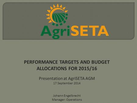 PERFORMANCE TARGETS AND BUDGET ALLOCATIONS FOR 2015/16 Presentation at AgriSETA AGM 17 September 2014 Johann Engelbrecht Manager: Operations.