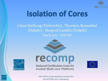 RECOMP is made possible by funding from the ARTEMIS Joint Undertaking. Claus Stellwag (Elektrobit), Thorsten Rosenthal (Delphi), Swapnil Gandhi (Delphi)
