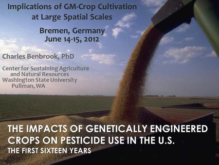 THE IMPACTS OF GENETICALLY ENGINEERED CROPS ON PESTICIDE USE IN THE U.S. THE FIRST SIXTEEN YEARS Charles Benbrook, PhD Center for Sustaining Agriculture.