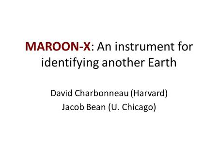 MAROON-X: An instrument for identifying another Earth David Charbonneau (Harvard) Jacob Bean (U. Chicago)