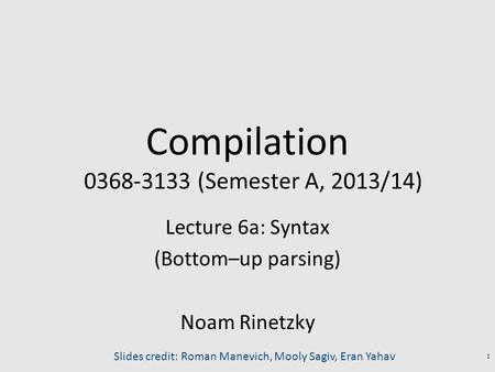 Compilation 0368-3133 (Semester A, 2013/14) Lecture 6a: Syntax (Bottom–up parsing) Noam Rinetzky 1 Slides credit: Roman Manevich, Mooly Sagiv, Eran Yahav.