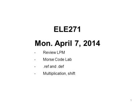 1 ELE271 Mon. April 7, 2014 -Review LPM -Morse Code Lab -.ref and.def -Multiplication, shift.