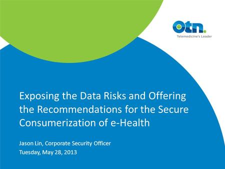 Exposing the Data Risks and Offering the Recommendations for the Secure Consumerization of e-Health Jason Lin, Corporate Security Officer Tuesday, May.