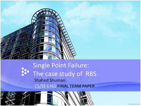 Single Point Failure: The case study of RBS CS/SE 6361 FINAL TERM PAPER Shahed Shuman.