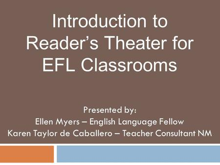 Introduction to Reader's Theater for EFL Classrooms Presented by: Ellen Myers – English Language Fellow Karen Taylor de Caballero – Teacher Consultant.