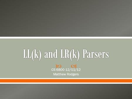  CS 6800 12/11/12 Matthew Rodgers.  What are LL and LR parsers?  What grammars do they parse?  What is the difference between LL and LR?  Why do.