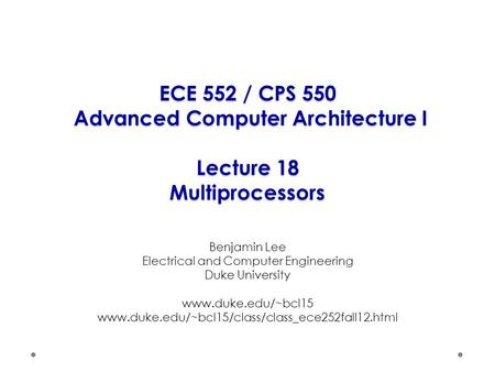 ECE 552 / CPS 550 Advanced Computer Architecture I Lecture 18 Multiprocessors Benjamin Lee Electrical and Computer Engineering Duke University www.duke.edu/~bcl15.