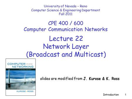 Introduction 1 Lecture 22 Network Layer (Broadcast and Multicast) slides are modified from J. Kurose & K. Ross University of Nevada – Reno Computer Science.