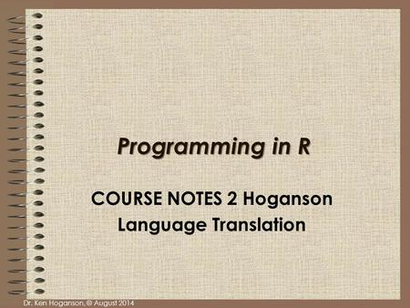 Dr. Ken Hoganson, © August 2014 Programming in R COURSE NOTES 2 Hoganson Language Translation.