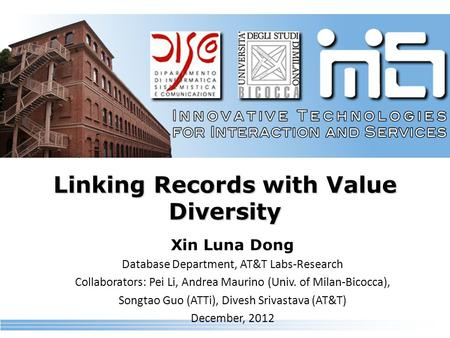 Linking Records with Value Diversity Xin Luna Dong Database Department, AT&T Labs-Research Collaborators: Pei Li, Andrea Maurino (Univ. of Milan-Bicocca),