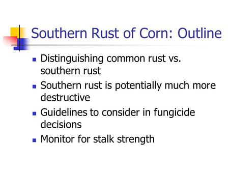 Southern Rust of Corn: Outline Distinguishing common rust vs. southern rust Southern rust is potentially much more destructive Guidelines to consider in.
