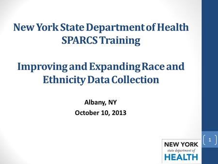 New York State Department of Health SPARCS Training Improving and Expanding Race and Ethnicity Data Collection Albany, NY October 10, 2013 1.