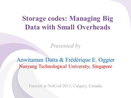 © 2013, A. Datta & F. Oggier, NTU Singapore Storage codes: Managing Big Data with Small Overheads Presented by Anwitaman Datta & Frédérique E. Oggier Nanyang.