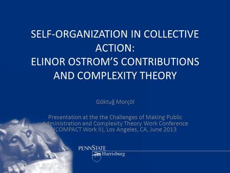 SELF-ORGANIZATION IN COLLECTIVE ACTION: ELINOR OSTROM'S CONTRIBUTIONS AND COMPLEXITY THEORY Göktuğ Morçöl Presentation at the the Challenges of Making.