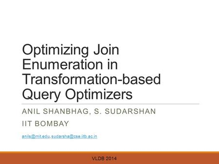 Optimizing Join Enumeration in Transformation-based Query Optimizers ANIL SHANBHAG, S. SUDARSHAN IIT BOMBAY VLDB 2014