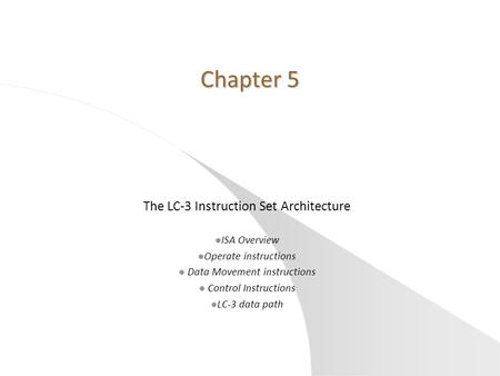 Chapter 5 The LC-3 Instruction Set Architecture l ISA Overview l Operate instructions l Data Movement instructions l Control Instructions l LC-3 data path.