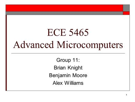 1 ECE 5465 Advanced Microcomputers Group 11: Brian Knight Benjamin Moore Alex Williams.