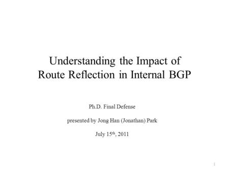 Understanding the Impact of Route Reflection in Internal BGP Ph.D. Final Defense presented by Jong Han (Jonathan) Park July 15 th, 2011 1.