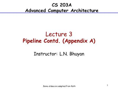 1 Lecture 3 Pipeline Contd. (Appendix A) Instructor: L.N. Bhuyan CS 203A Advanced Computer Architecture Some slides are adapted from Roth.