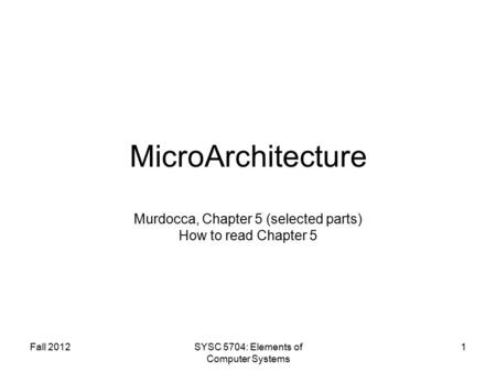 Fall 2012SYSC 5704: Elements of Computer Systems 1 MicroArchitecture Murdocca, Chapter 5 (selected parts) How to read Chapter 5.
