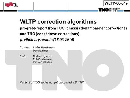 WLTP-06-31e WLTP correction algorithms progress report from TUG (chassis dynamometer corrections) and TNO (coast down corrections) preliminary results.