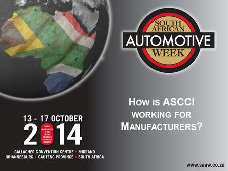 H OW IS ASCCI WORKING FOR M ANUFACTURERS ?. SOUTH AFRICAN AUTOMOTIVE INDUSTRY SUPPORT The South African automotive industry has benefited and continues.