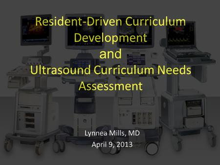 Resident-Driven Curriculum Development and Ultrasound Curriculum Needs Assessment Lynnea Mills, MD April 9, 2013.
