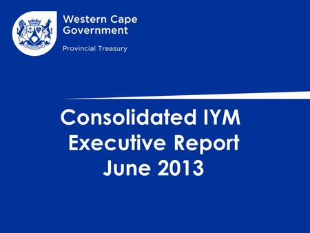 Consolidated IYM Executive Report June 2013. PRESENTATION COVERAGE CONTENT 1.Summary Report on Compliance 2.The Overall Budget Summary - WC Province 3.Conclusion.