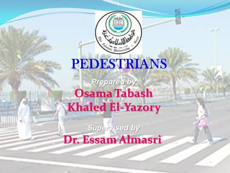 Prepared by Osama Tabash Khaled El-Yazory Khaled El-Yazory Supervised by Dr. Essam Almasri PEDESTRIANS.
