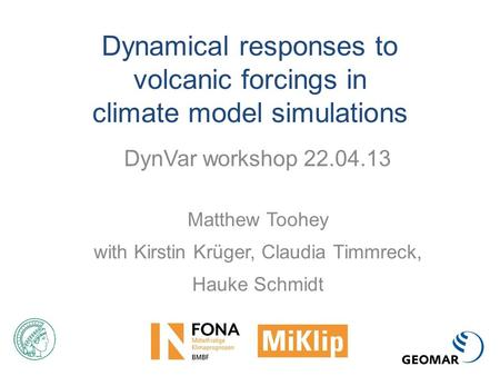 Dynamical responses to volcanic forcings in climate model simulations DynVar workshop 22.04.13 Matthew Toohey with Kirstin Krüger, Claudia Timmreck, Hauke.