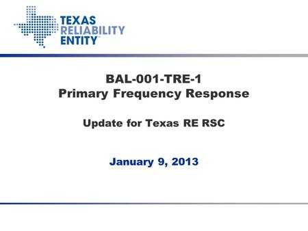 January 9, 2013 BAL-001-TRE-1 Primary Frequency Response Update for Texas RE RSC.