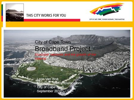 City of Cape Town Broadband Project Municipal networks and the growth of the Internet Leon Van Wyk Manager: Telecommunications City of Cape Town September.
