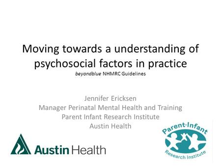 Moving towards a understanding of psychosocial factors in practice beyondblue NHMRC Guidelines Jennifer Ericksen Manager Perinatal Mental Health and Training.