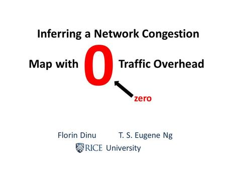 Florin Dinu T. S. Eugene Ng Rice University Inferring a Network Congestion Map with Traffic Overhead 0 zero.