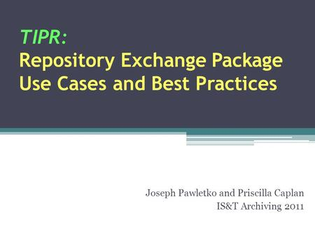 TIPR: Repository Exchange Package Use Cases and Best Practices Joseph Pawletko and Priscilla Caplan IS&T Archiving 2011.