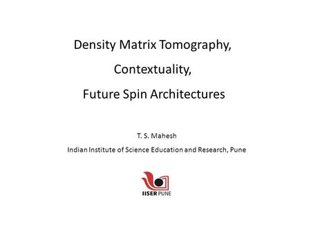 Density Matrix Tomography, Contextuality, Future Spin Architectures T. S. Mahesh Indian Institute of Science Education and Research, Pune.