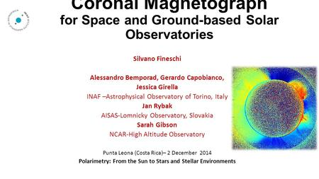 Coronal Magnetograph for Space and Ground-based Solar Observatories Silvano Fineschi Alessandro Bemporad, Gerardo Capobianco, Jessica Girella INAF –Astrophysical.