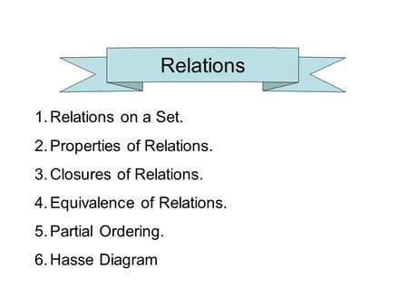 Relations 1.Relations on a Set. 2.Properties of Relations. 3.Closures of Relations. 4.Equivalence of Relations. 5.Partial Ordering. 6.Hasse Diagram.