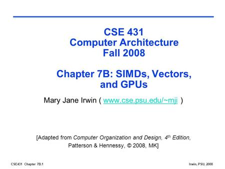 CSE 431 Computer Architecture Fall 2008 Chapter 7B: SIMDs, Vectors, and GPUs Mary Jane Irwin ( www.cse.psu.edu/~mji ) [Adapted from Computer Organization.