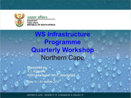 WS Infrastructure Programme Quarterly Workshop Northern Cape Presented by: K.I. Kgarane RBIG Manager: WSS Directorate Date: 31 – 01 October 2013.