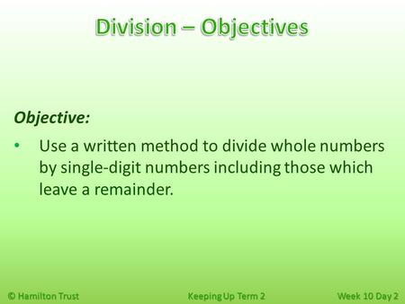 © Hamilton Trust Keeping Up Term 2 Week 10 Day 2 Objective: Use a written method to divide whole numbers by single-digit numbers including those which.