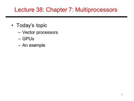 Lecture 38: Chapter 7: Multiprocessors Today's topic –Vector processors –GPUs –An example 1.