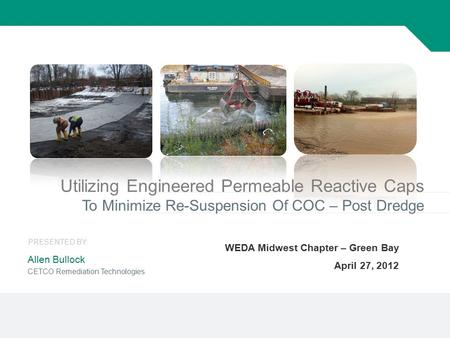 1 Utilizing Engineered Permeable Reactive Caps To Minimize Re-Suspension Of COC – Post Dredge WEDA Midwest Chapter – Green Bay April 27, 2012 Allen Bullock.