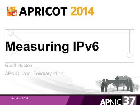 Measuring IPv6 Geoff Huston APNIC Labs, February 2014.
